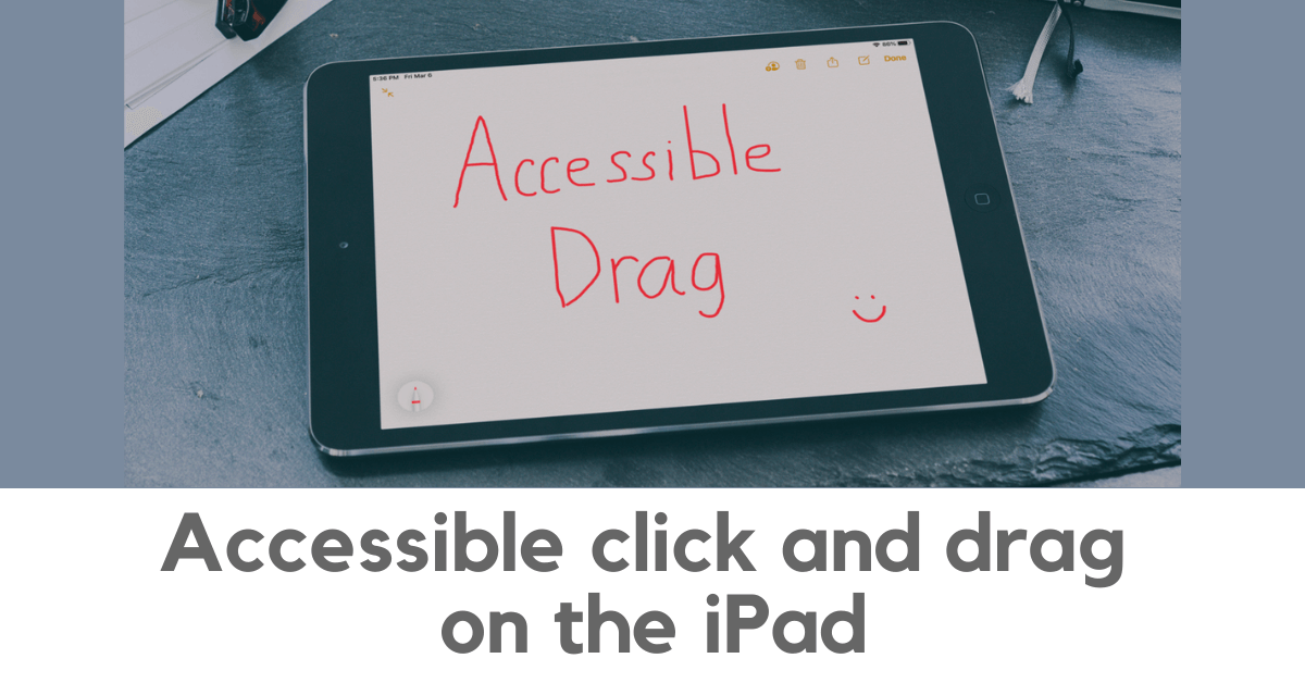 "Accessible click and drag on the iPad. Image of an iPad with the words ""accessible drag"" drawn on the screen."